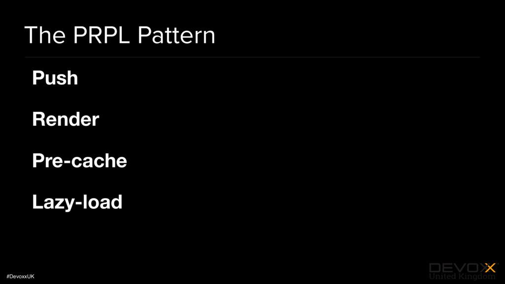 #DevoxxUK The PRPL Pattern Push   Render  Pre-c...