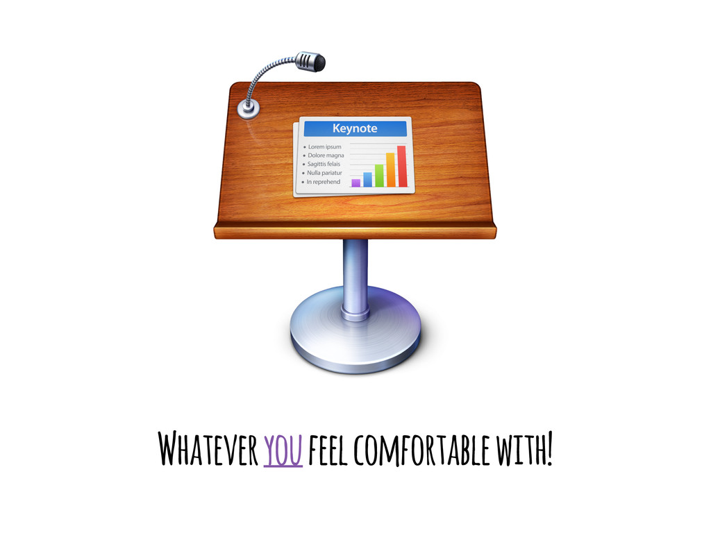 Whatever you feel comfortable with!
