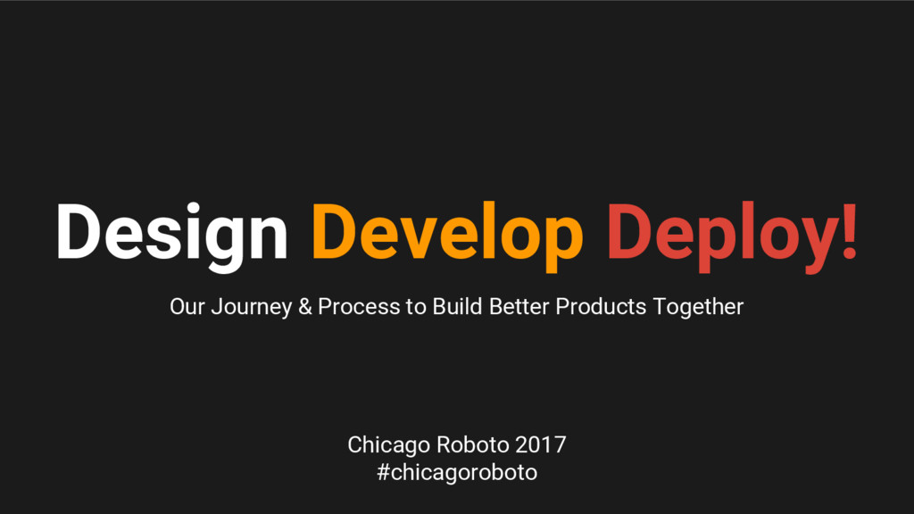 Design Develop Deploy! Our Journey & Process to...