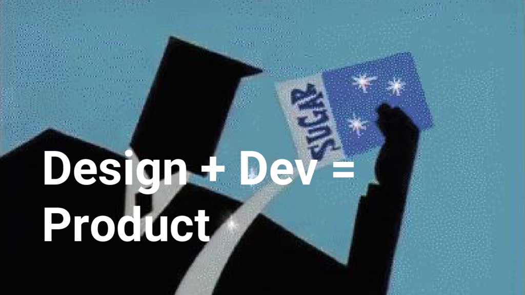 Design + Dev = Product