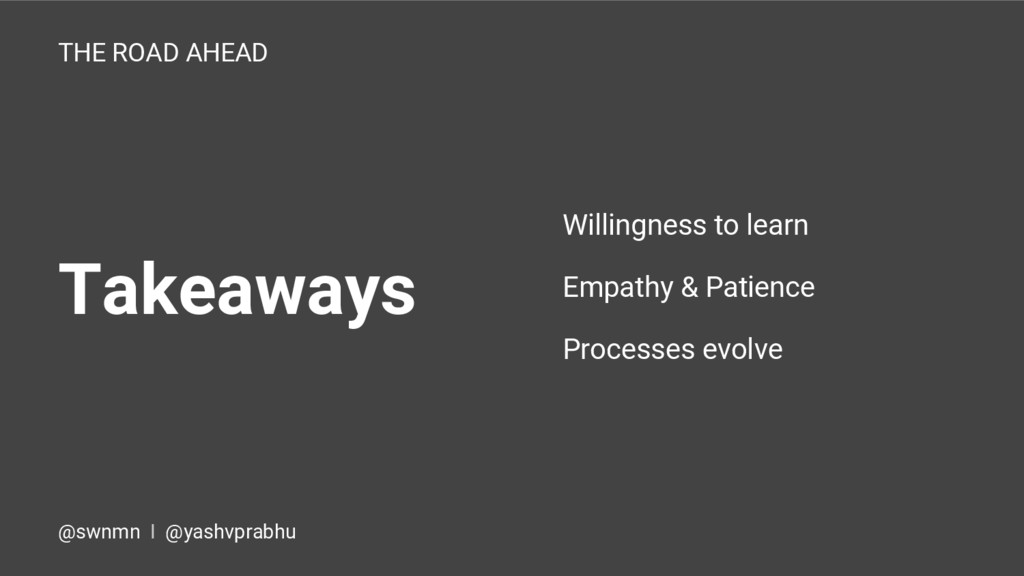Takeaways THE ROAD AHEAD Willingness to learn E...