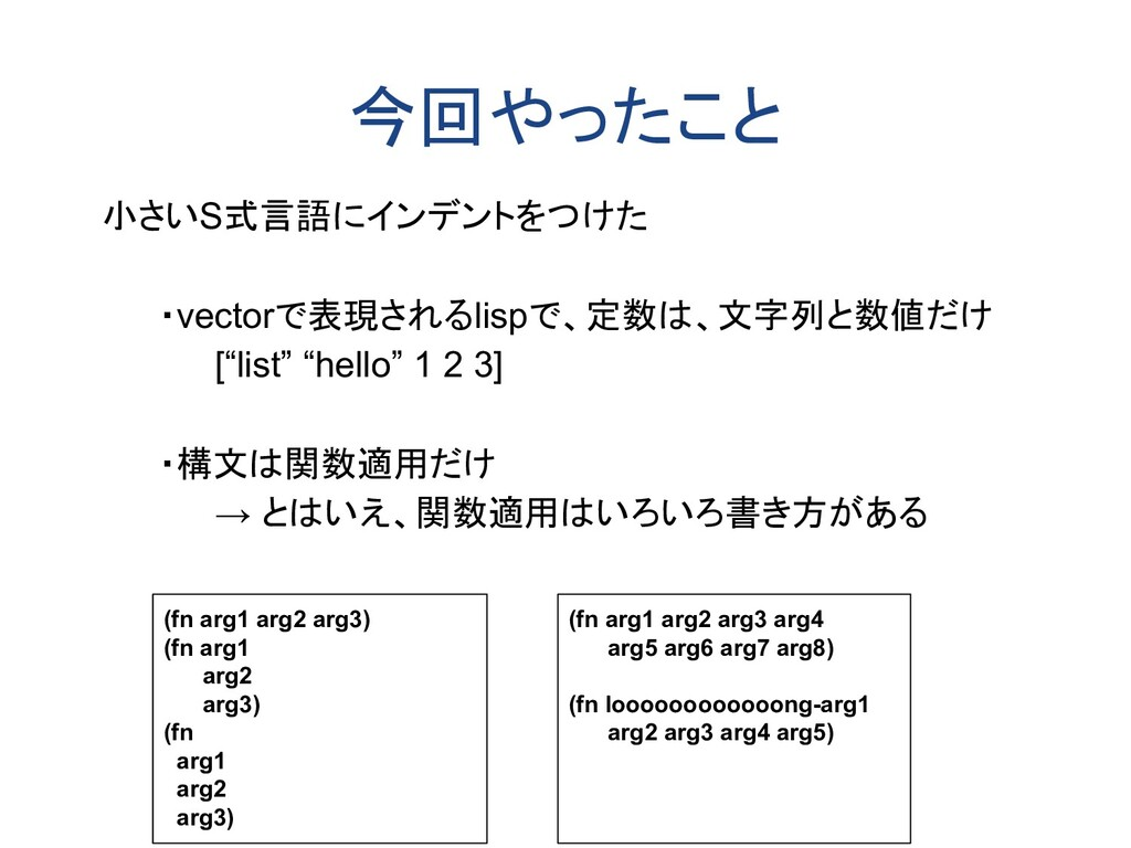 今回やったこと 小さいS式言語にインデントをつけた ・vectorで表現されるlispで、定数...
