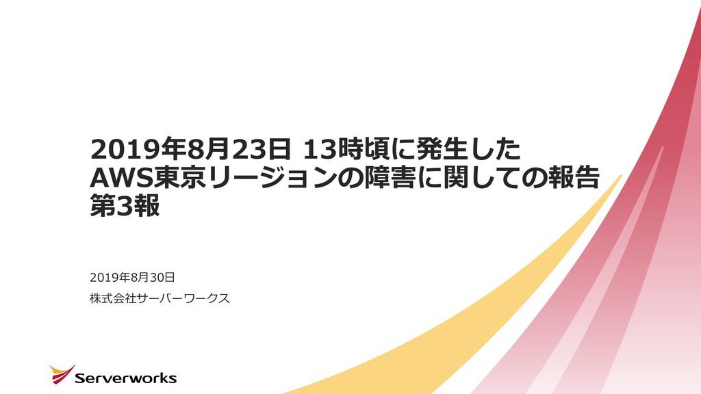 株式会社サーバーワークス 2019年8⽉23⽇ 13時頃に発⽣した AWS東京リージョンの障害...