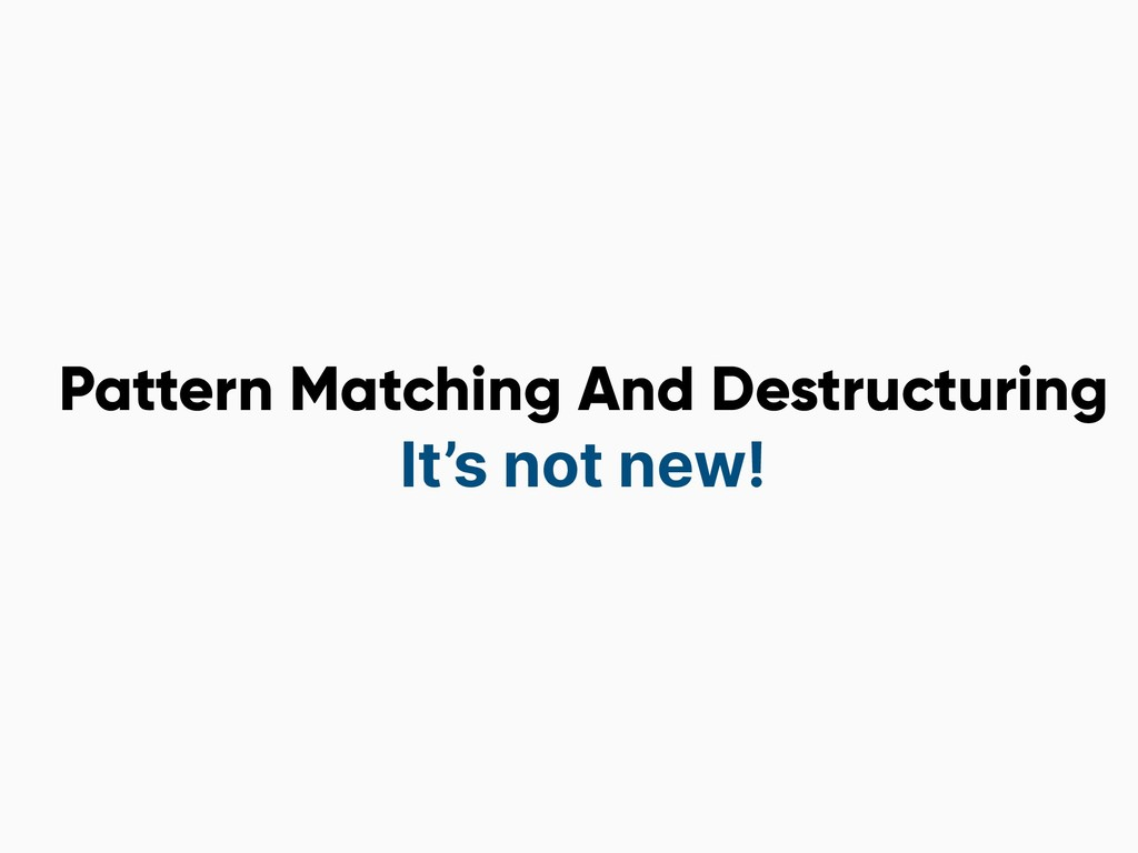 Pattern Matching And Destructuring It's not new!