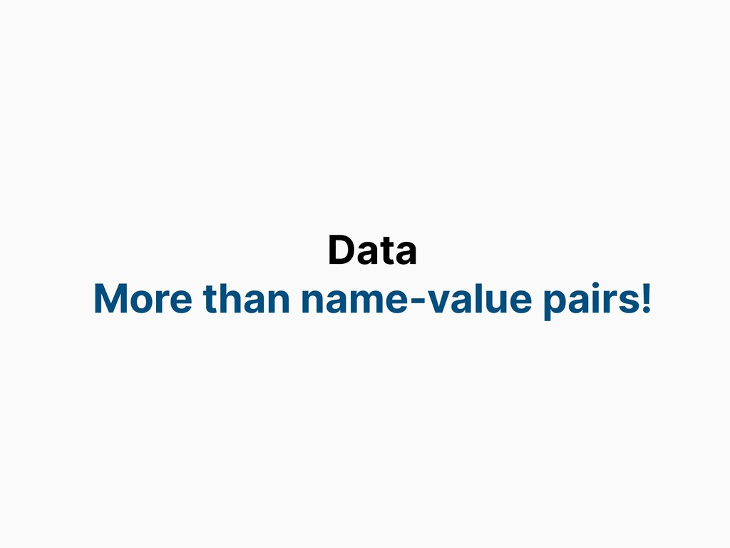 Data More than name-value pairs!
