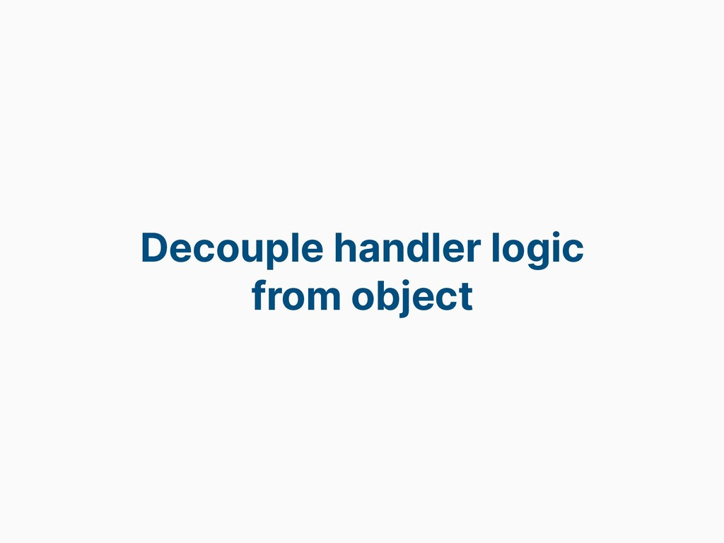 Decouple handler logic from object