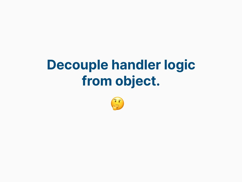Decouple handler logic from object.