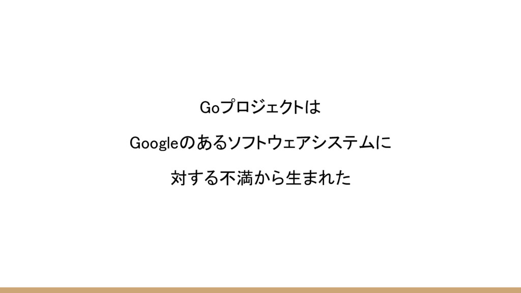 Goプロジェクトは Googleのあるソフトウェアシステムに 対する不満から生まれた