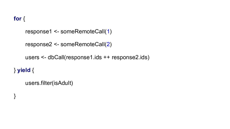for { response1 <- someRemoteCall(1) response2 ...