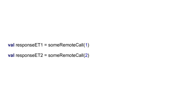 val responseET1 = someRemoteCall(1) val respons...
