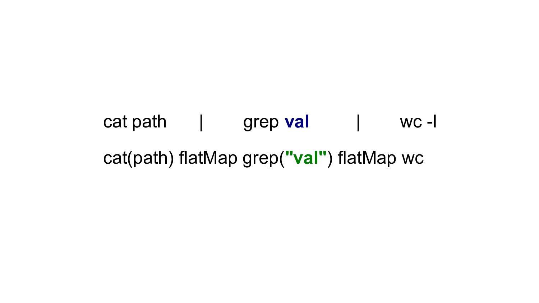 cat path | grep val | wc -l cat(path) flatMap g...