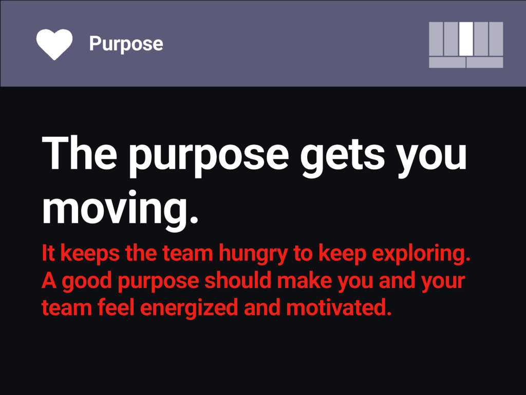 The purpose gets you moving. It keeps the team ...