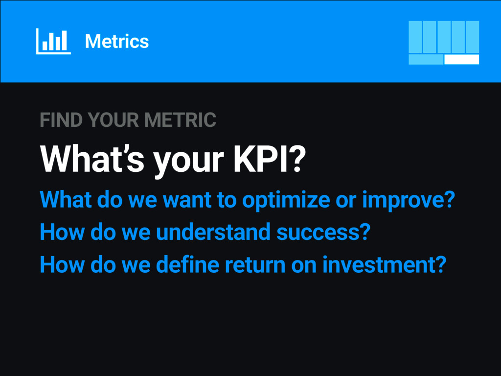FIND YOUR METRIC What's your KPI? What do we wa...
