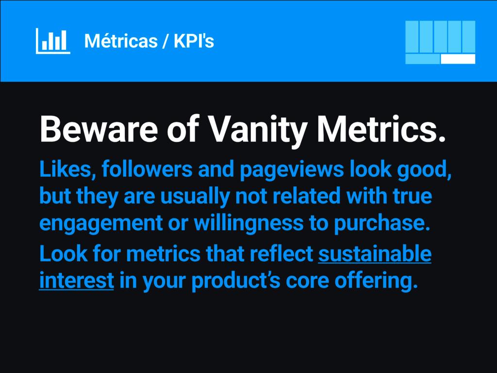 Métricas / KPI's Beware of Vanity Metrics. Like...
