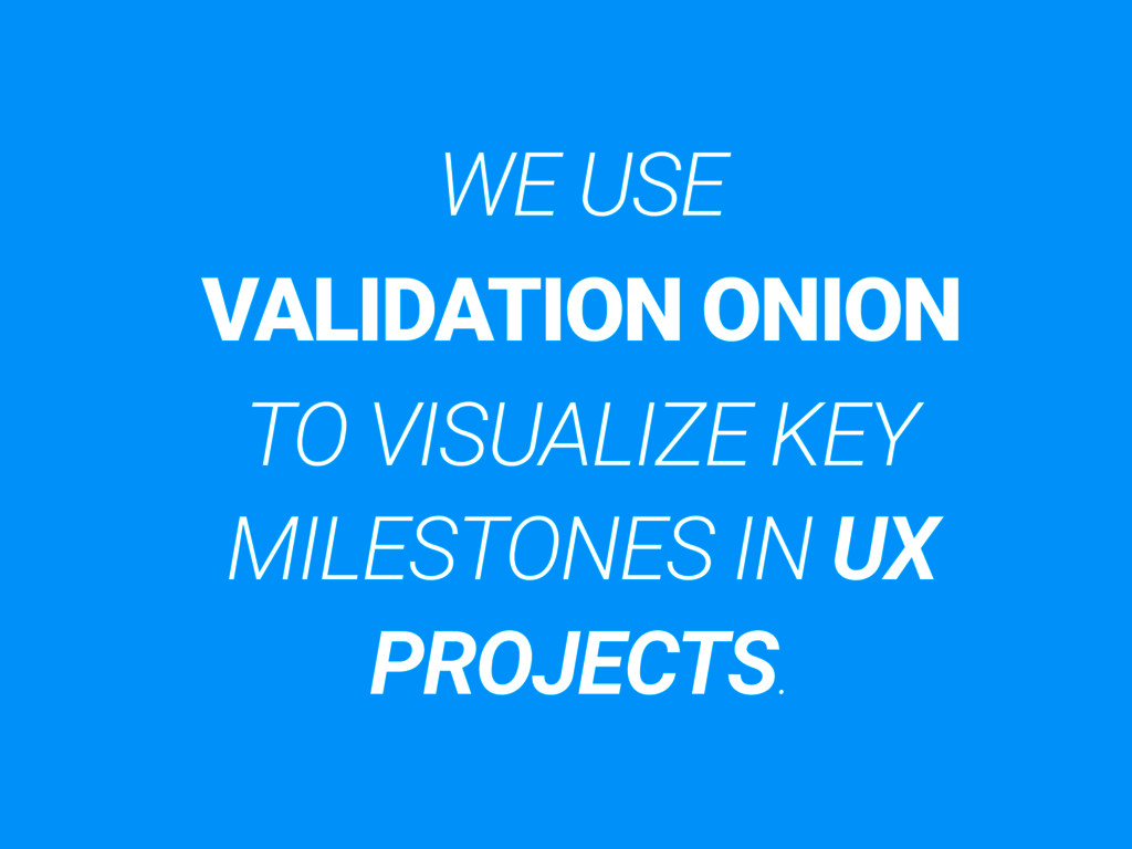 WE USE VALIDATION ONION TO VISUALIZE KEY MILEST...