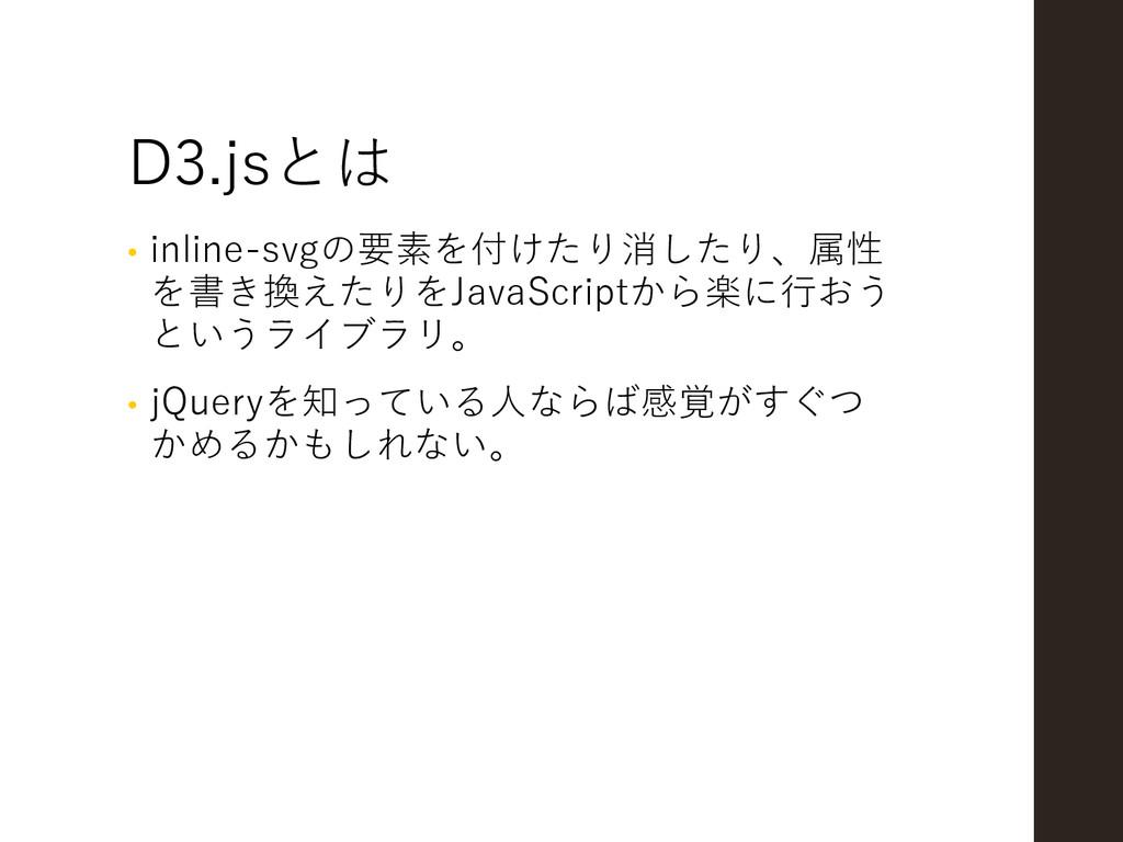 D3.jsとは • inline-svgの要素を付けたり消したり、属性 を書き換えたりをJav...