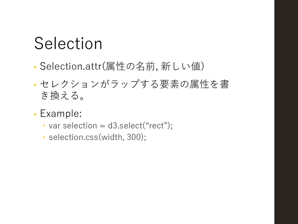 Selection • Selection.attr(属性の名前, 新しい値) • セレクショ...