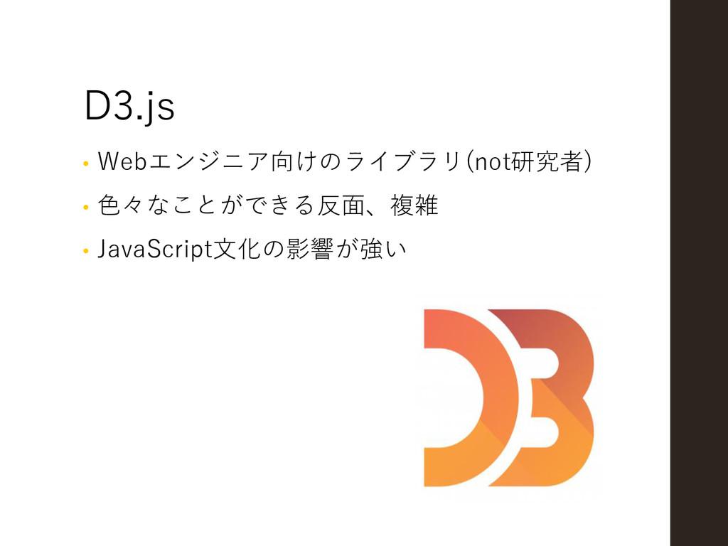 D3.js • Webエンジニア向けのライブラリ(not研究者) • 色々なことができる反面、...