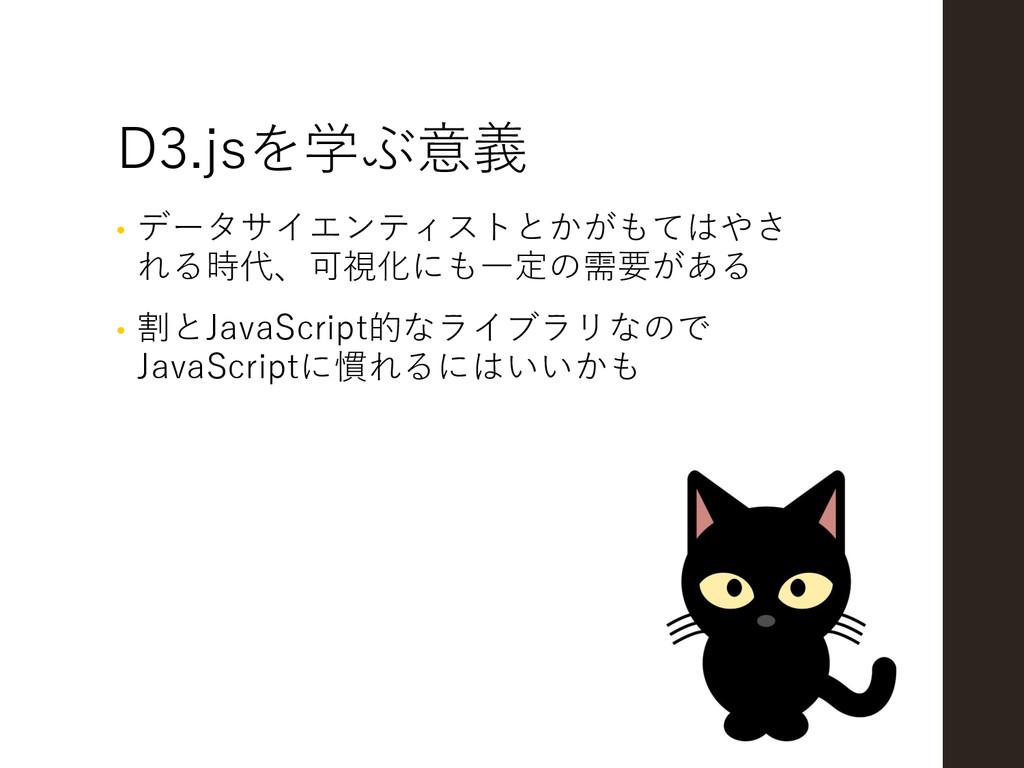 D3.jsを学ぶ意義 • データサイエンティストとかがもてはやさ れる時代、可視化にも一定の需...