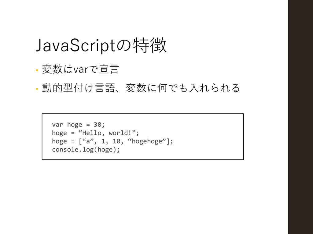 JavaScriptの特徴 • 変数はvarで宣言 • 動的型付け言語、変数に何でも入れられる...