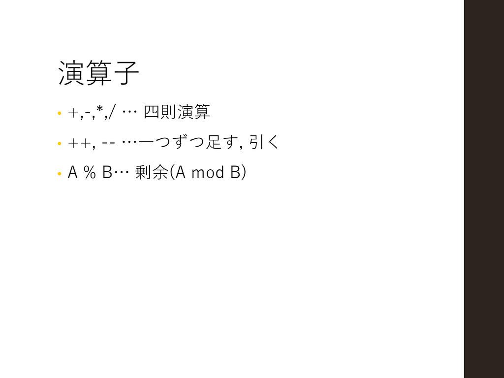 演算子 • +,-,*,/ … 四則演算 • ++, -- …一つずつ足す, 引く • A %...