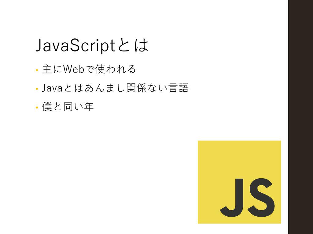 JavaScriptとは • 主にWebで使われる • Javaとはあんまし関係ない言語 • ...
