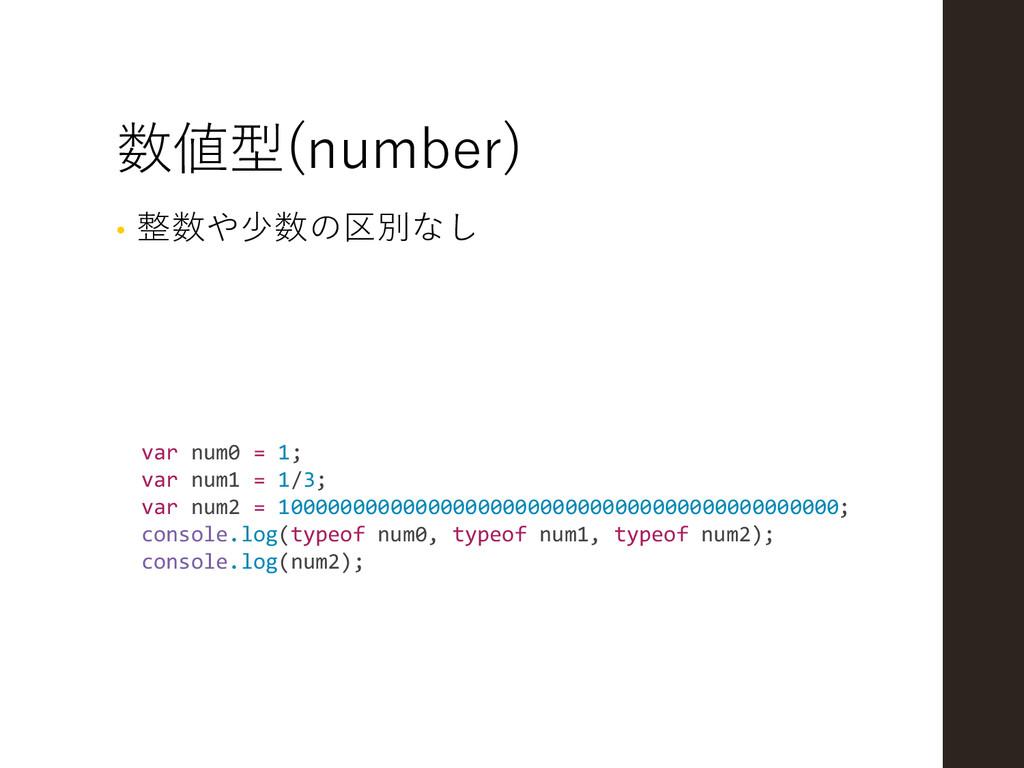 数値型(number) • 整数や少数の区別なし var num0 = 1; var num1...