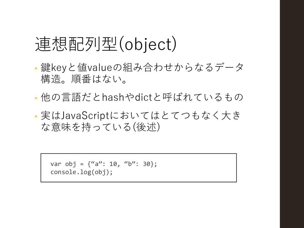 連想配列型(object) • 鍵keyと値valueの組み合わせからなるデータ 構造。順番は...