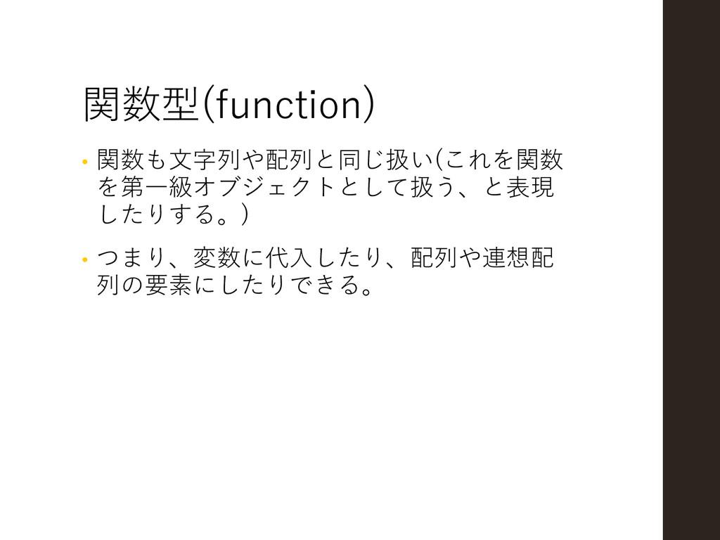 関数型(function) • 関数も文字列や配列と同じ扱い(これを関数 を第一級オブジェクト...