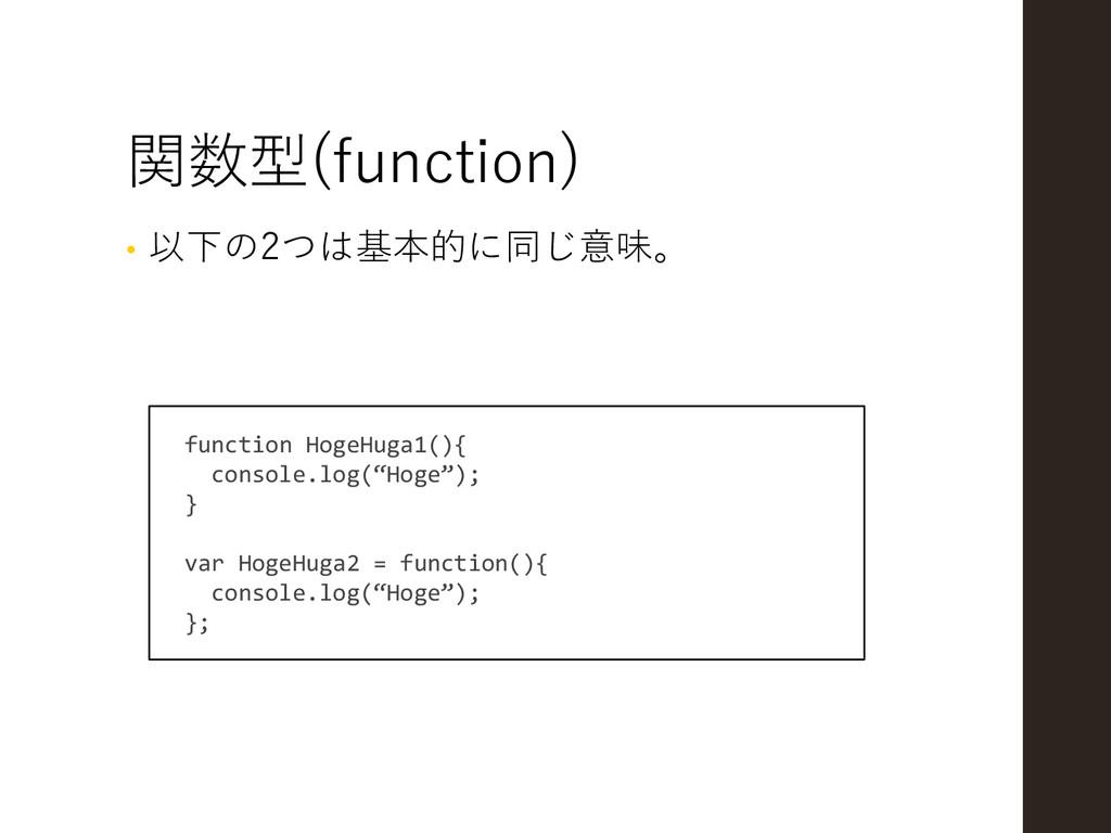 関数型(function) • 以下の2つは基本的に同じ意味。 function HogeHu...
