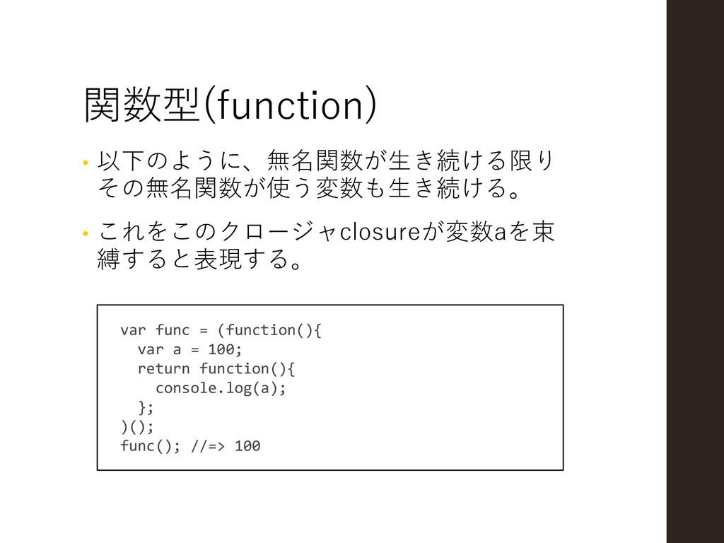 関数型(function) • 以下のように、無名関数が生き続ける限り その無名関数が使う変数...
