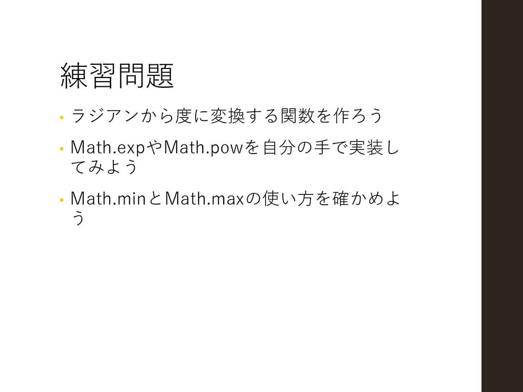練習問題 • ラジアンから度に変換する関数を作ろう • Math.expやMath.powを自...