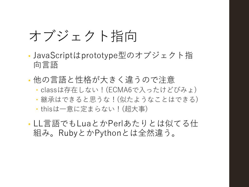 オブジェクト指向 • JavaScriptはprototype型のオブジェクト指 向言語 • ...
