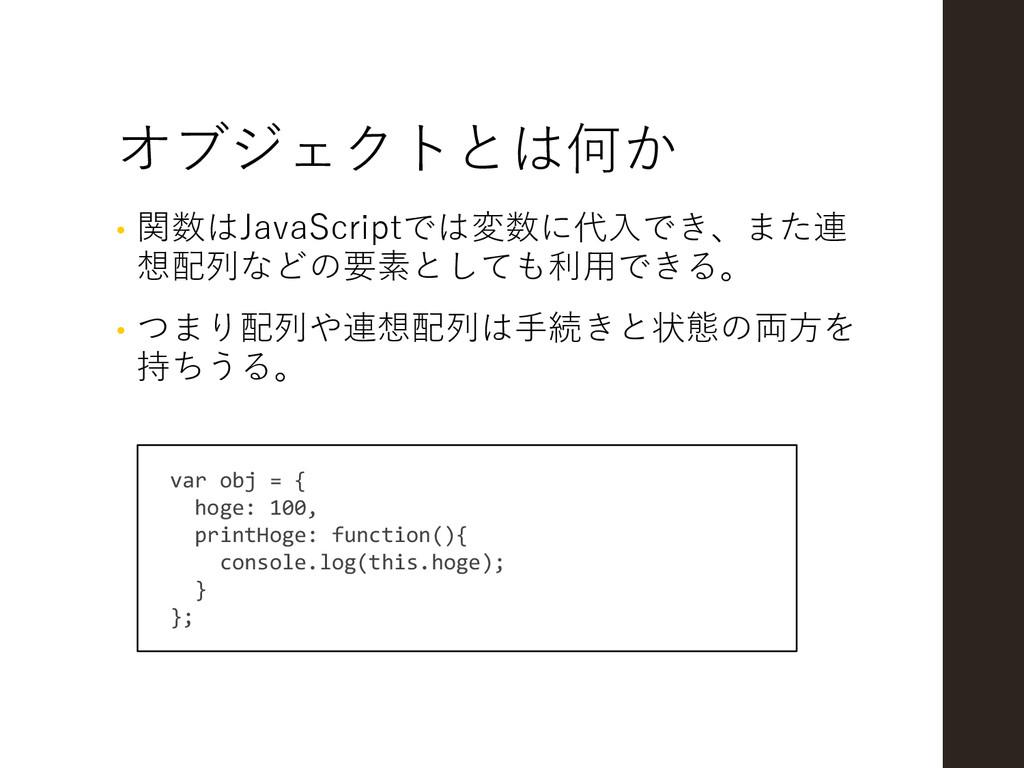 オブジェクトとは何か • 関数はJavaScriptでは変数に代入でき、また連 想配列などの要...