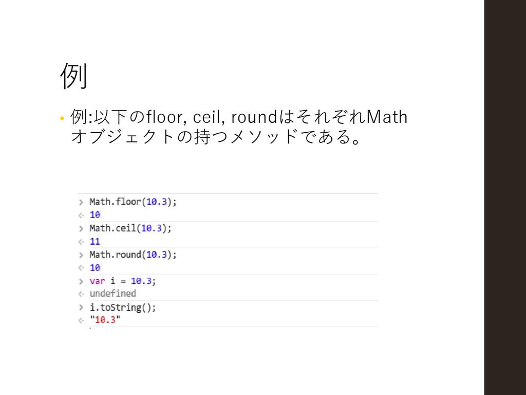 例 • 例:以下のfloor, ceil, roundはそれぞれMath オブジェクトの持つメ...