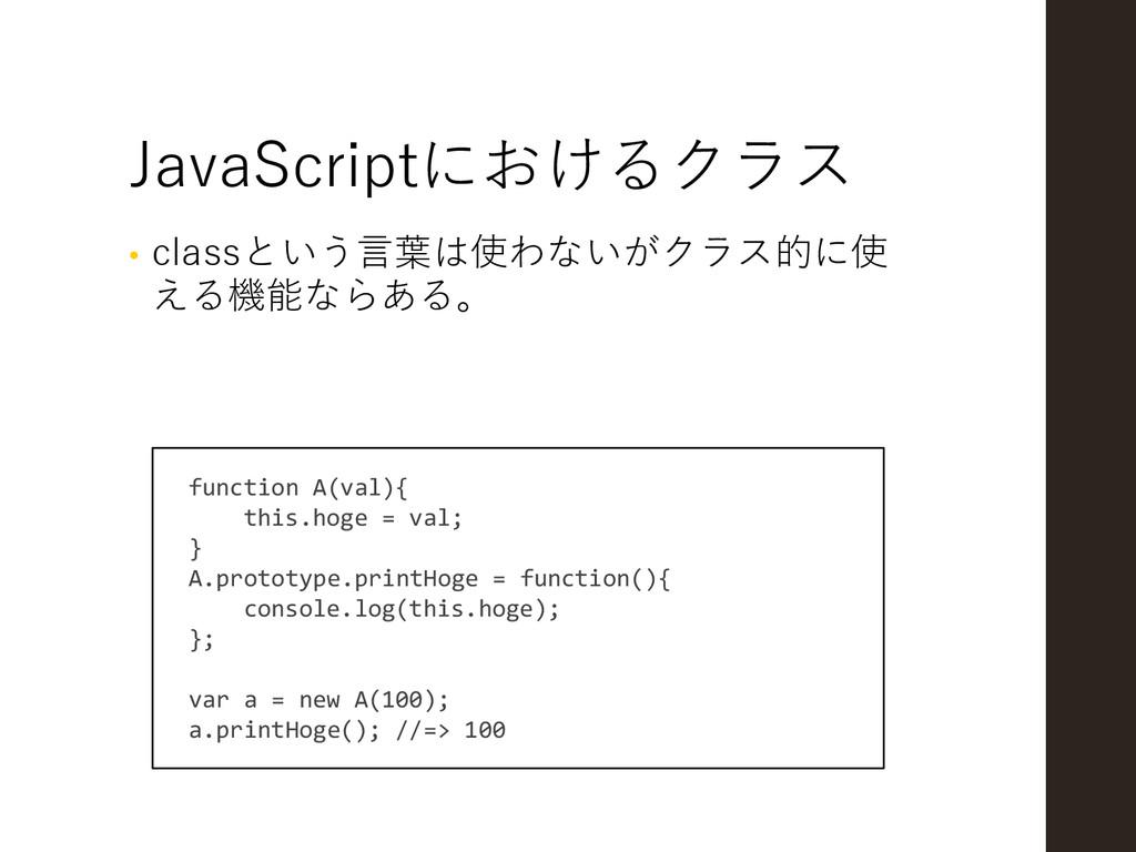 JavaScriptにおけるクラス • classという言葉は使わないがクラス的に使 える機能...