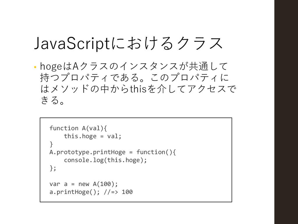 JavaScriptにおけるクラス • hogeはAクラスのインスタンスが共通して 持つプロパ...