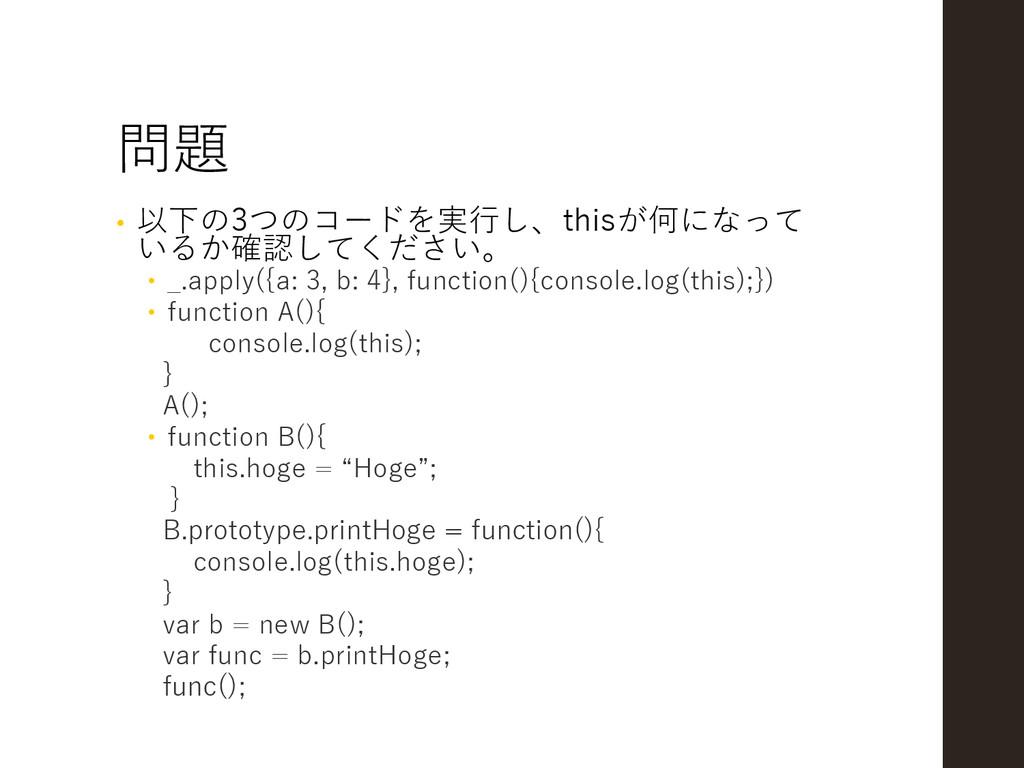 問題 • 以下の3つのコードを実行し、thisが何になって いるか確認してください。  _....