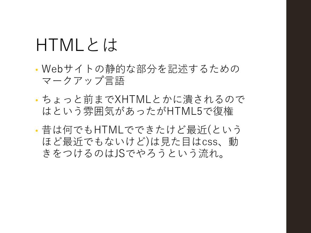 HTMLとは • Webサイトの静的な部分を記述するための マークアップ言語 • ちょっと前ま...