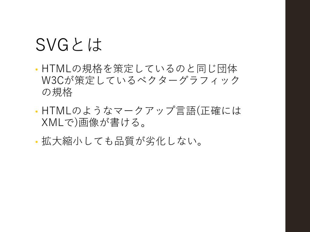 SVGとは • HTMLの規格を策定しているのと同じ団体 W3Cが策定しているベクターグラフィ...
