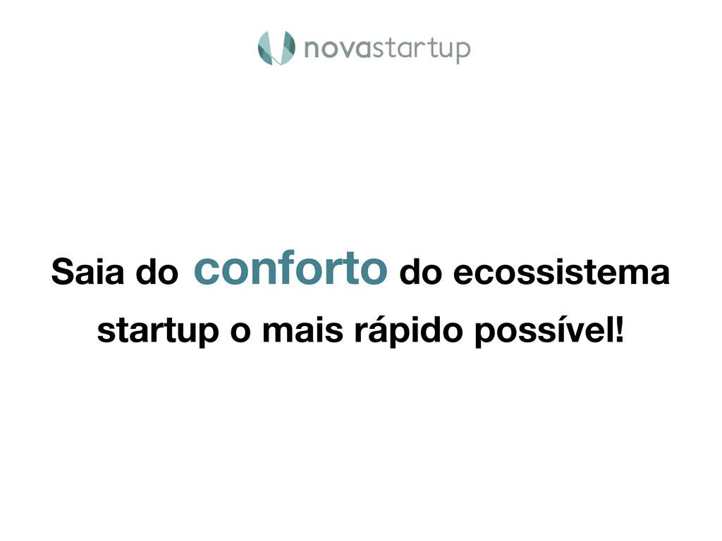 Saia do conforto do ecossistema startup o mais ...