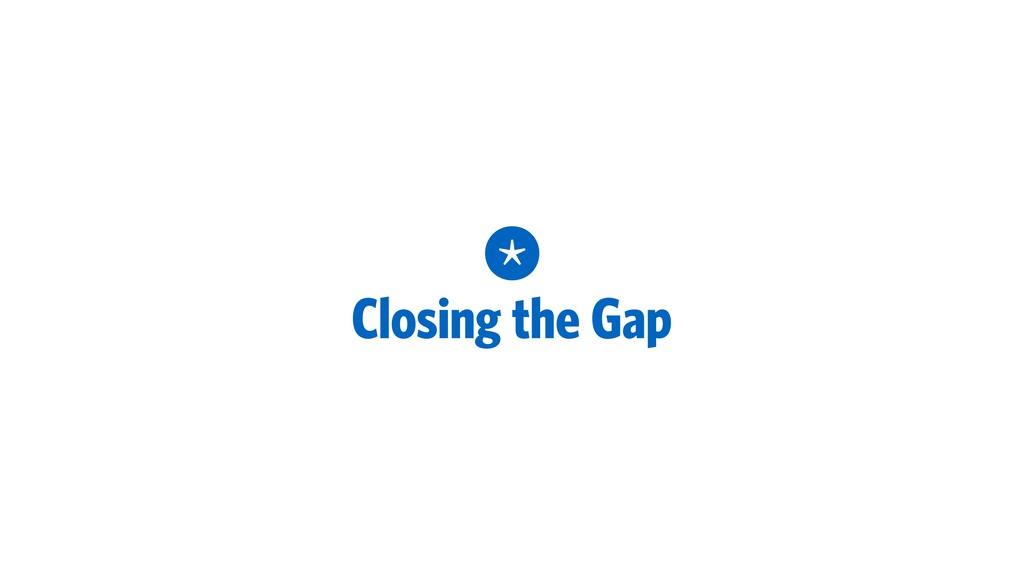 * Closing the Gap