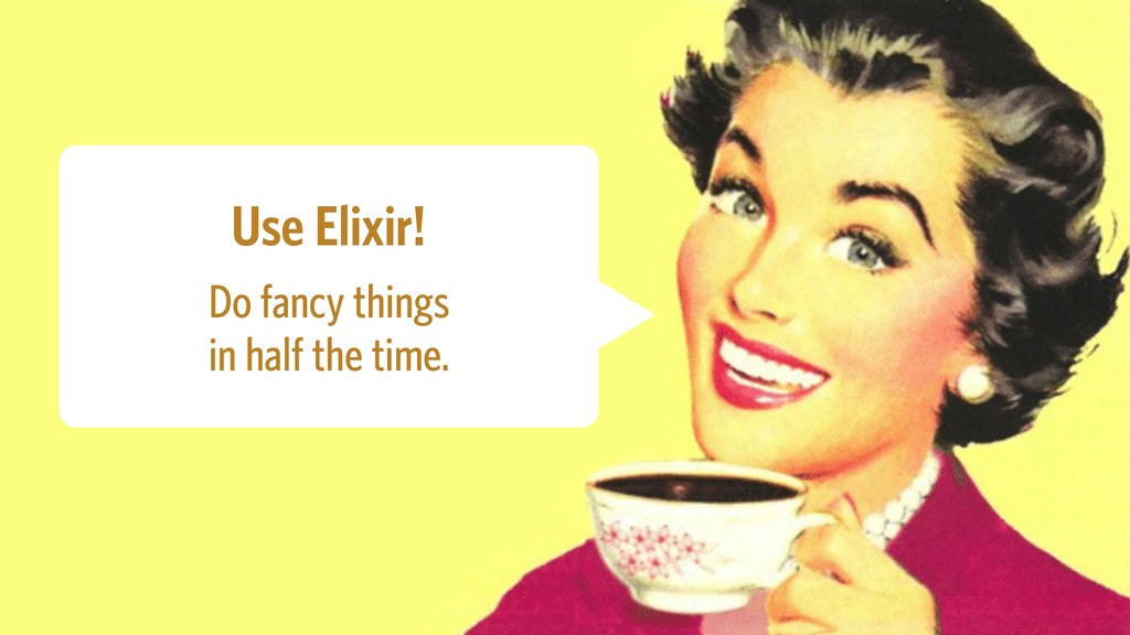 Use Elixir! Do fancy things