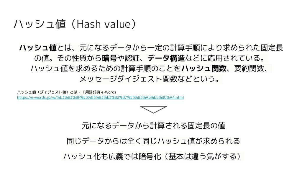 ハッシュ値(Hash value) ハッシュ値とは、元になるデータから一定の計算手順により求め...