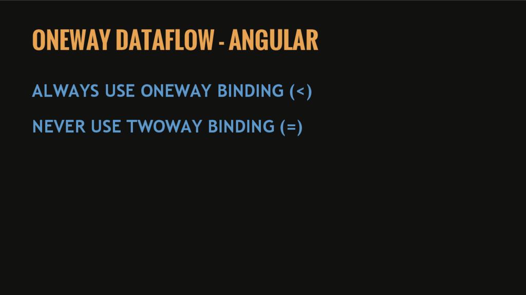 ONEWAY DATAFLOW - ANGULAR ALWAYS USE ONEWAY BIN...