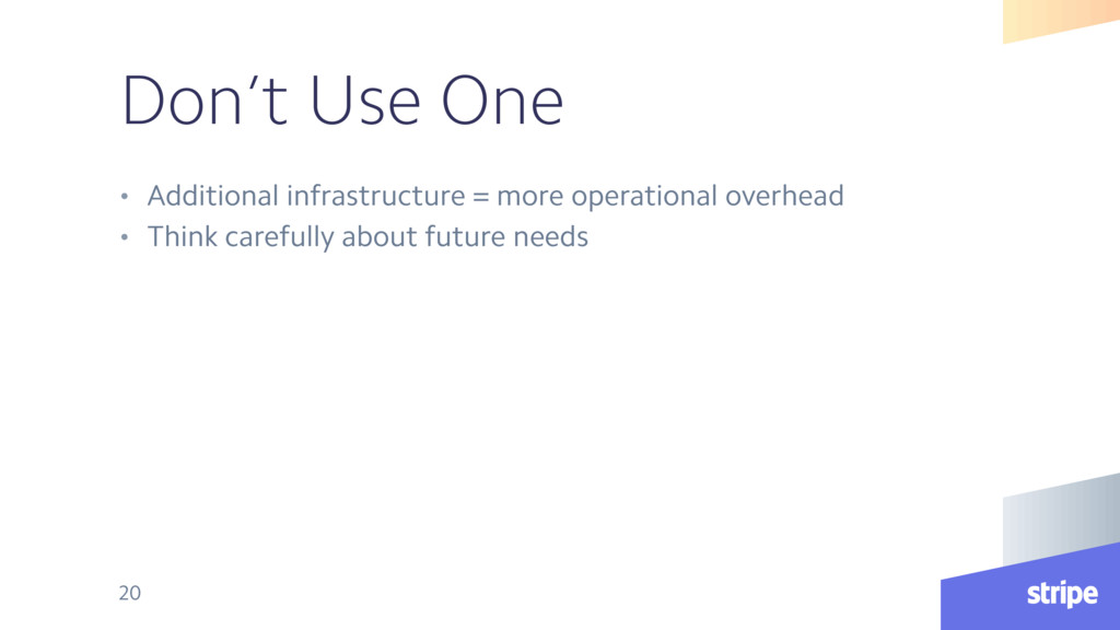 Don't Use One • Additional infrastructure = mor...