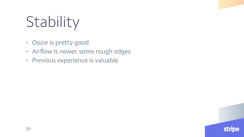 Stability • Oozie is pretty good • Airflow is ne...