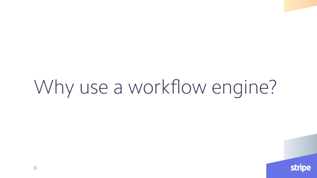 Why use a workflow engine? 6