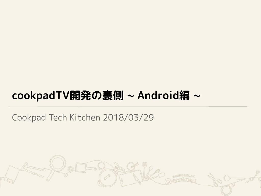 cookpadTV開発の裏側 ~ Android編 ~ Cookpad Tech Kitche...