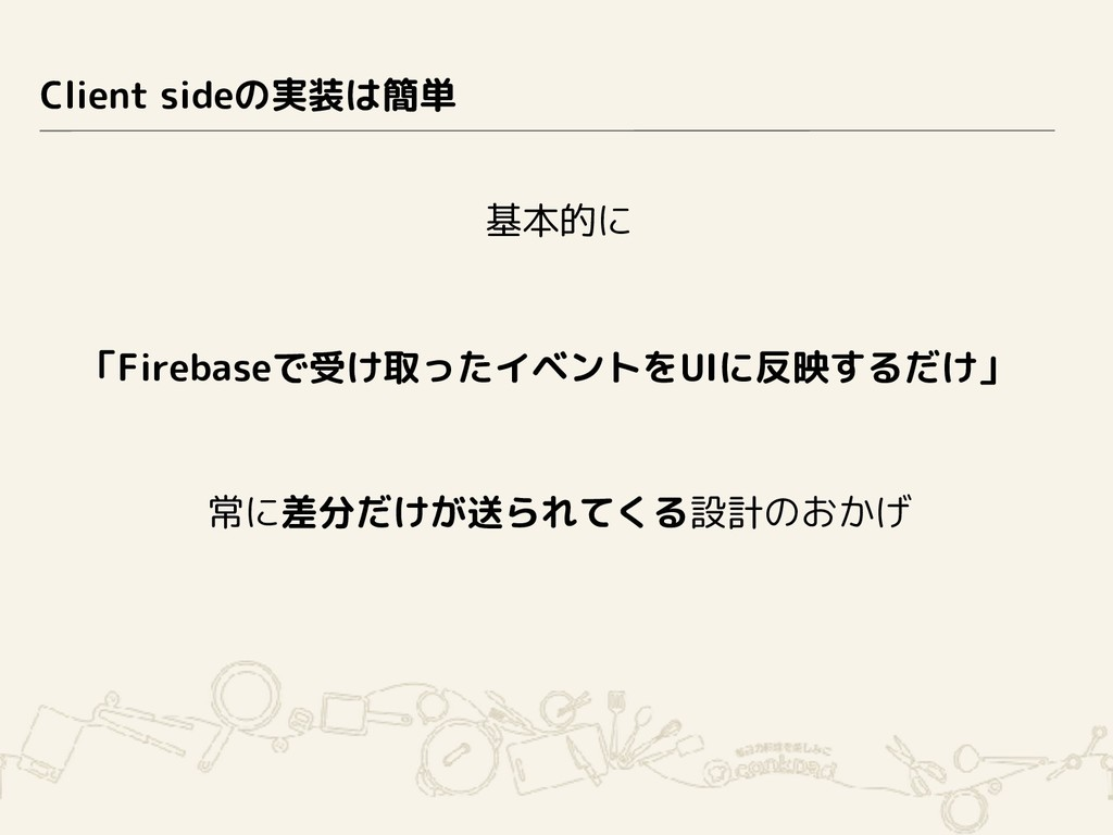 Client sideの実装は簡単 基本的に 「Firebaseで受け取ったイベントをUIに反...
